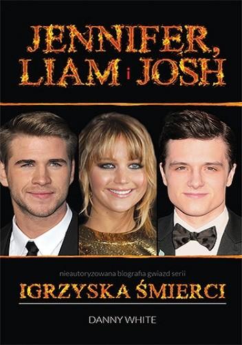"""Jennifer, Liam i Josh. Nieautoryzowana biografia gwiazd serii """"Igrzyska śmierci"""" - Danny White"""