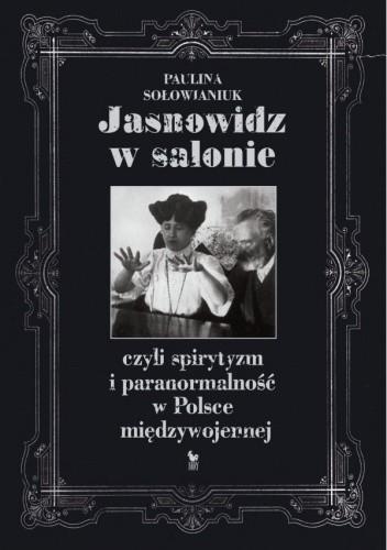 Okładka książki Jasnowidz w salonie, czyli spirytyzm i paranormalność w Polsce międzywojennej