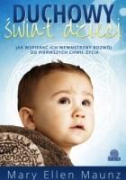 Duchowy świat dzieci. Jak wspierać ich wewnętrzny rozwój od pierwszych chwil życia