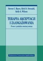 Terapia akceptacji i zaangażowania. Proces i praktyka uważnej zmiany