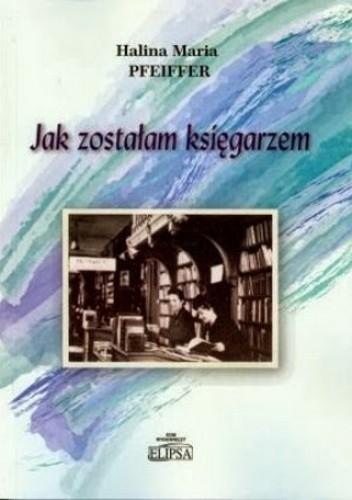 Okładka książki Jak zostałam księgarzem. Wspomnienia o ludziach i książkach