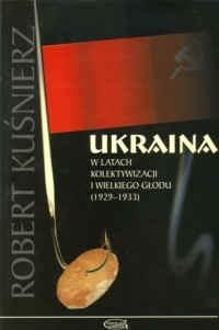 Okładka książki Ukraina w latach kolektywizacji i wielkiego głodu (1929-1933)