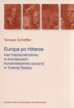 Okładka książki Europa po Hitlerze. ład międzynarodowy w koncepcjach konserwatywnej opozycji w Trzeciej Rzeszy