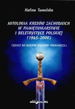 Okładka książki Mitologia Kresów zachodnich w pamiętnikarstwie i beletrystyce polskiej (1945-2000) Szkice do dziejów kultury pogranicza