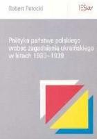 Robert Potocki. Polityka państwa polskiego wobec zagadnienia ukraińskiego w latach 1930-1939.