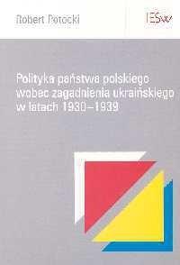 Okładka książki Robert Potocki. Polityka państwa polskiego wobec zagadnienia ukraińskiego w latach 1930-1939.