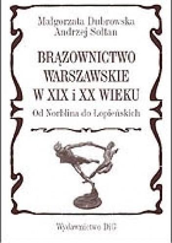 Okładka książki Brązownictwo warszawskie w XIX i XX wieku od Norblina do Łopieńskich