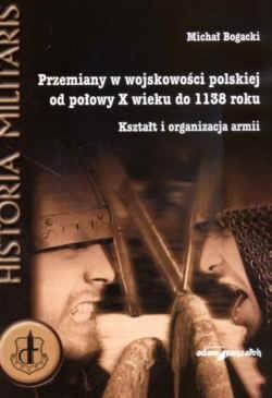 Okładka książki Przemiany w wojskowości polskiej od połowy X wieku do 1138 roku. Kształt i organizacja armii