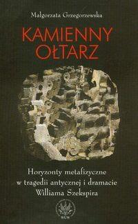 Okładka książki Kamienny ołtarz. Horyzonty metafizyczne w tragedii antycznej i dramacie Williama Szekspira