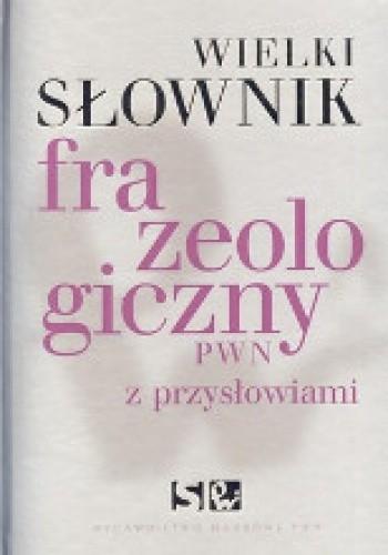 Okładka książki Wielki słownik frazeologiczny PWN z przysłowiami