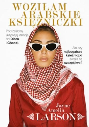 Okładka książki Woziłam arabskie księżniczki. Opowieść szoferki o najbogatszych księżniczkach świata (oraz ich służących, nianiach i jednym królewskim fryzjerze)