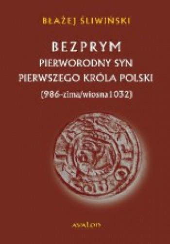Okładka książki Bezprym. Pierworodny syn pierwszego króla Polski. 986 – zima/wiosna 1032