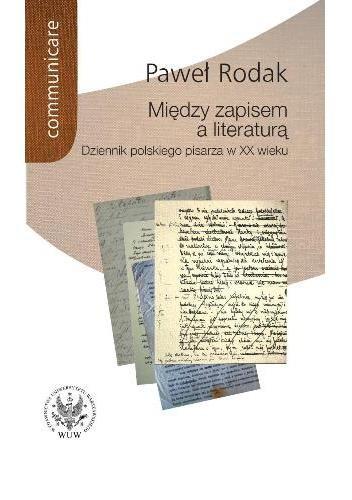 Okładka książki Między zapisem a literaturą. Dziennik polskiego pisarza w XX wieku (Żeromski, Nałkowska, Dąbrowska, Gombrowicz, Herling-Grudziński)