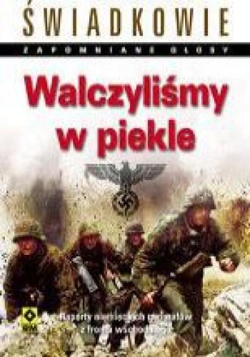 Okładka książki Walczyliśmy w piekle. Raporty niemieckich generałów z frontu wschodniego.