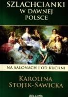 Szlachcianki w dawnej Polsce. Na salonach i od kuchni