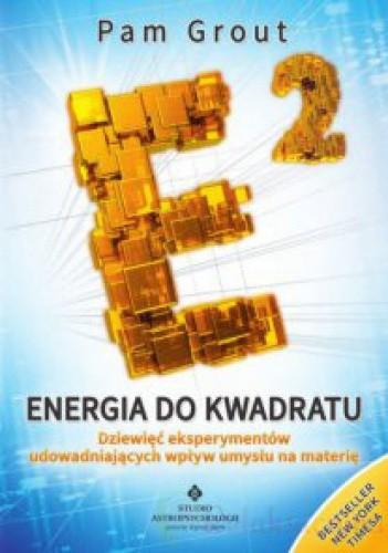 Okładka książki Energia do kwadratu Dziewięć eksperymentów udowadniających wpływ umysłu na materię
