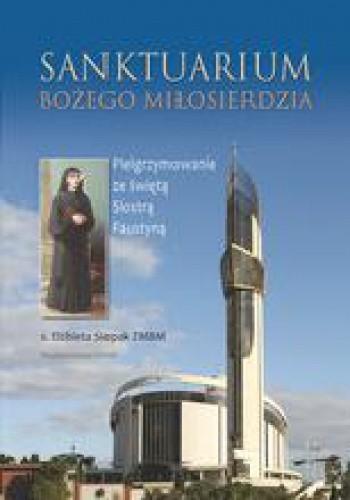 Okładka książki Sanktuarium Bożego Miłosierdzia. Pielgrzymowanie ze świętą Siostrą Faustyną