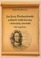 Jan Jerzy Przebendowski podskarbi wielki koronny i dobrodziej ostrowski. szkic biograficzny
