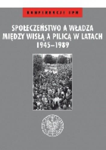 Okładka książki Społeczeństwo a władza. Między Wisłą a Pilicą w latach 1945–1989