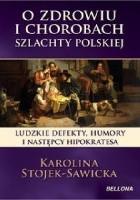 O zdrowiu i chorobach szlachty polskiej.Ludzkie defekty , humory i następcy Hipokratesa.
