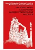 Jak powstawały i jak upadały zakłady przemysłowe w Polsce (1946–2012)