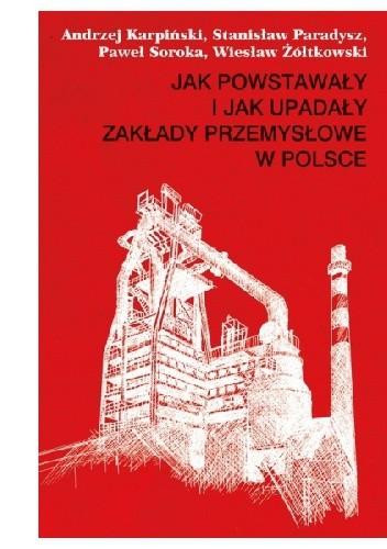 Okładka książki Jak powstawały i jak upadały zakłady przemysłowe w Polsce (1946–2012)