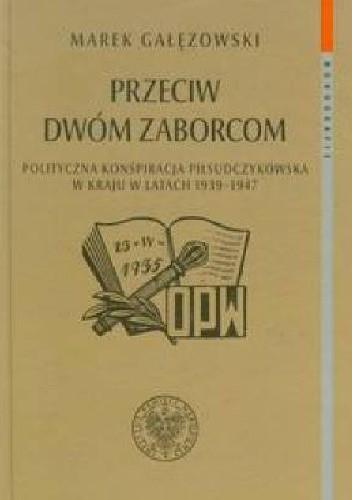 Okładka książki Przeciw dwóm zaborcom. Polityczna konspiracja piłsudczykowska w kraju w latach 1939–1947
