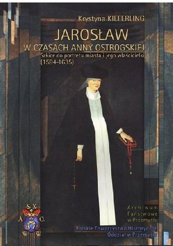 Okładka książki Jarosław w czasach Anny Ostrogskiej. Szkice do portretu miasta i jego właścicielki (1594-1635)