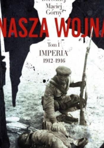 Okładka książki Nasza wojna. Europa Środkowo-Wschodnia 1912-1916. Tom I. Imperia