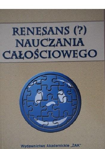 Okładka książki Renesans (?) nauczania całościowego. Współczesna dydaktyka wobec nauczania zintegrowanego, blokowego i przedmiotowego