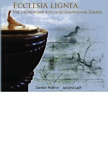 Okładka książki Ecclesia lignea. Nie zachowane kościoły drewniane Zabrza
