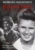 Bohaterki Powstańczej Warszawy - my musimy być mocne  i jasne