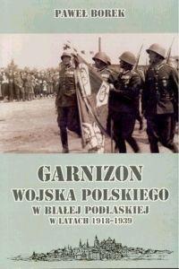 Okładka książki Garnizon wojska polskiego w białej podlaskiej w latach 1918-1939