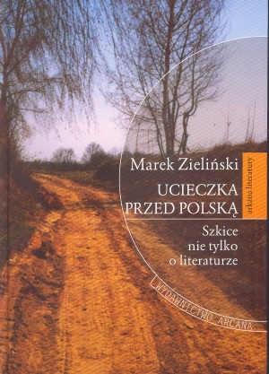 Okładka książki Ucieczka przed Polską Szkice nie tylko o litreraturze