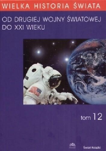 Okładka książki Wielka historia świata t.12 Od drugiej wojny światowej