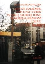 Okładka książki Krzyże nagrobne, kapliczki i figury w małej architekturze krajobrazu Krakowa i okolic