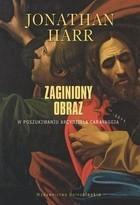 Okładka książki Zaginiony obraz. W poszukiwaniu arcydzieła Caravaggia