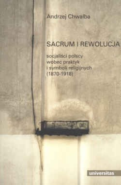 Okładka książki Sacrum i rewolucja. Socjaliści polscy wobec praktyk i symboli religijnych (1870-1918)