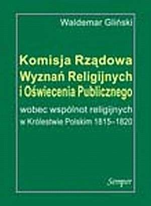 Okładka książki Komisja Rządowa Wyznań Religijnych i Oświecenia Publicznego wobec wspólnot religijnych w Królestwie Polskim 1815-1820