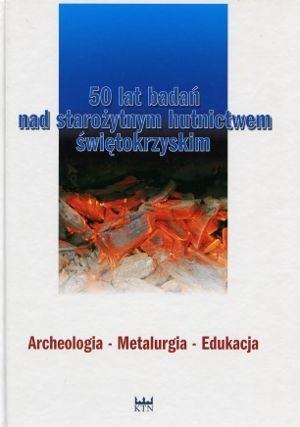 Okładka książki 50 lat badań nad starożytnym hutnictwem świętokrzyskim. Archeologia - Metalurgia - Edukacja
