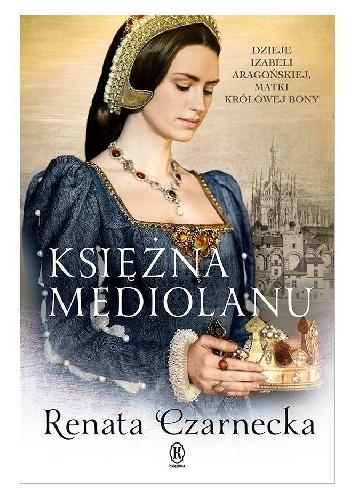 Okładka książki Księżna Mediolanu. Dzieje Izabeli Aragońskiej, matki królowej Bony