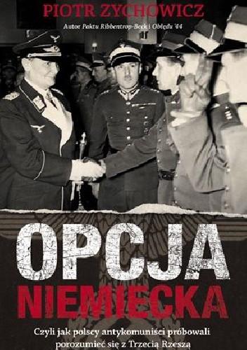 Okładka książki Opcja niemiecka. Czyli jak polscy antykomuniści próbowali porozumieć się z okupantem