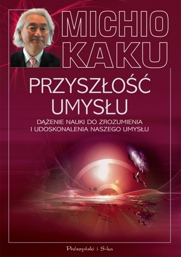 Okładka książki Przyszłość umysłu. Dążenie nauki do zrozumienia i udoskonalenia naszego umysłu