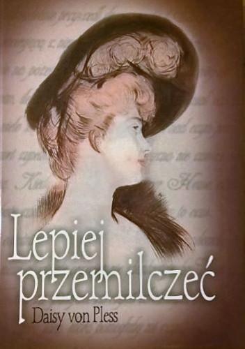 Okładka książki Lepiej przemilczeć. Prywatne pamiętniki księżnej Daisy von Pless z lat 1895-1914