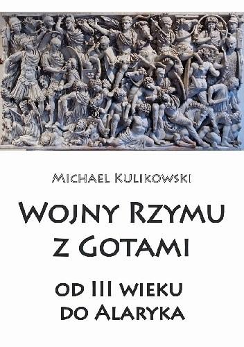 Okładka książki Wojny Rzymu z Gotami: od trzeciego wieku do Alaryka