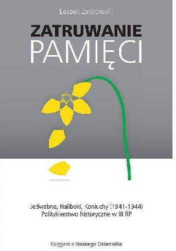 Okładka książki Zatruwanie pamięci. Jedwabne, Naliboki, Koniuchy (1941-1944). Politykierstwo historyczne w III RP