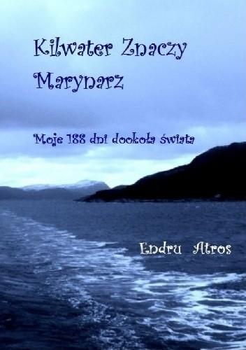 Okładka książki Kilwater Znaczy Marynarz. Moje 188 dni dookoła świata