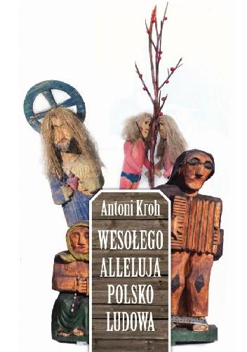 Okładka książki Wesołego Alleluja Polsko Ludowa, czyli o pogmatwanych dziejach chłopskiej kultury plastycznej na ziemiach polskich