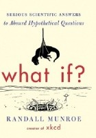 What If? : Serious Scientific Answers to Absurd Hypothetical Questions