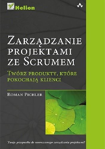 Okładka książki Zarządzanie projektami ze Scrumem. Twórz produkty, które pokochają klienci